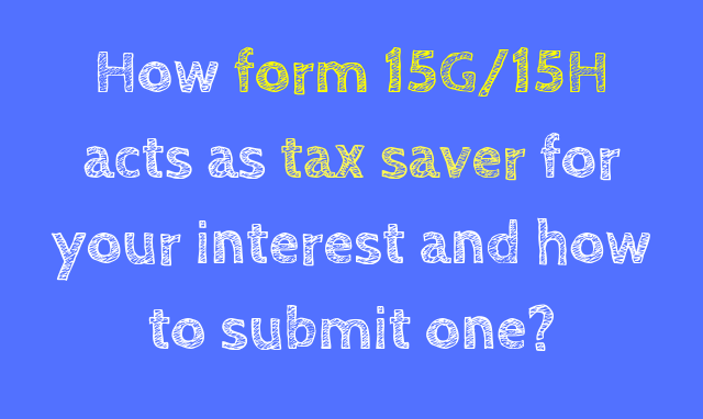 How form 15G/15H acts as tax saver for your interest and how to submit one?